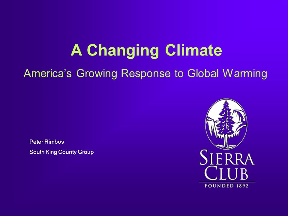 A Changing Climate Americas Growing Response to Global Warming Peter Rimbos South King County Group