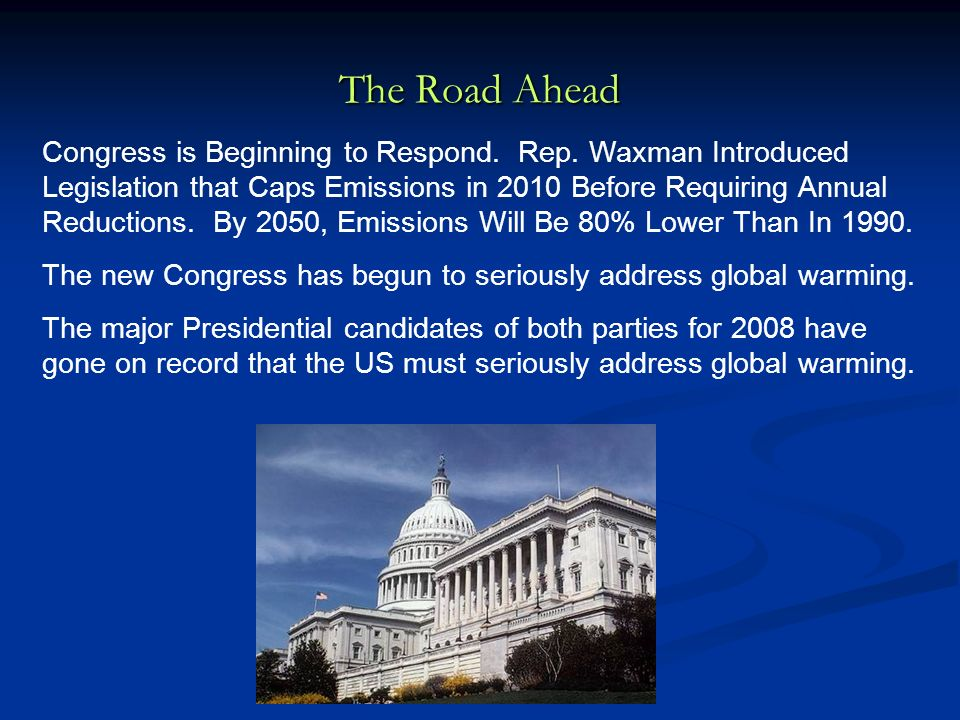 The Road Ahead Congress is Beginning to Respond. Rep. Waxman Introduced Legislation that Caps Emissions in 2010 Before Requiring Annual Reductions. By