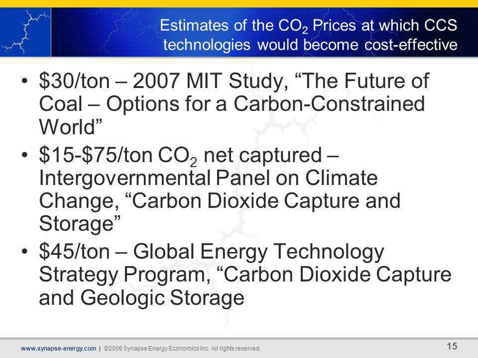 15 www.synapse-energy.com | ©2006 Synapse Energy Economics Inc. All rights reserved. Estimates of the CO 2 Prices at which CCS technologies would beco