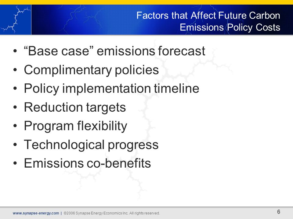 6 www.synapse-energy.com | ©2006 Synapse Energy Economics Inc. All rights reserved. Factors that Affect Future Carbon Emissions Policy Costs Base case