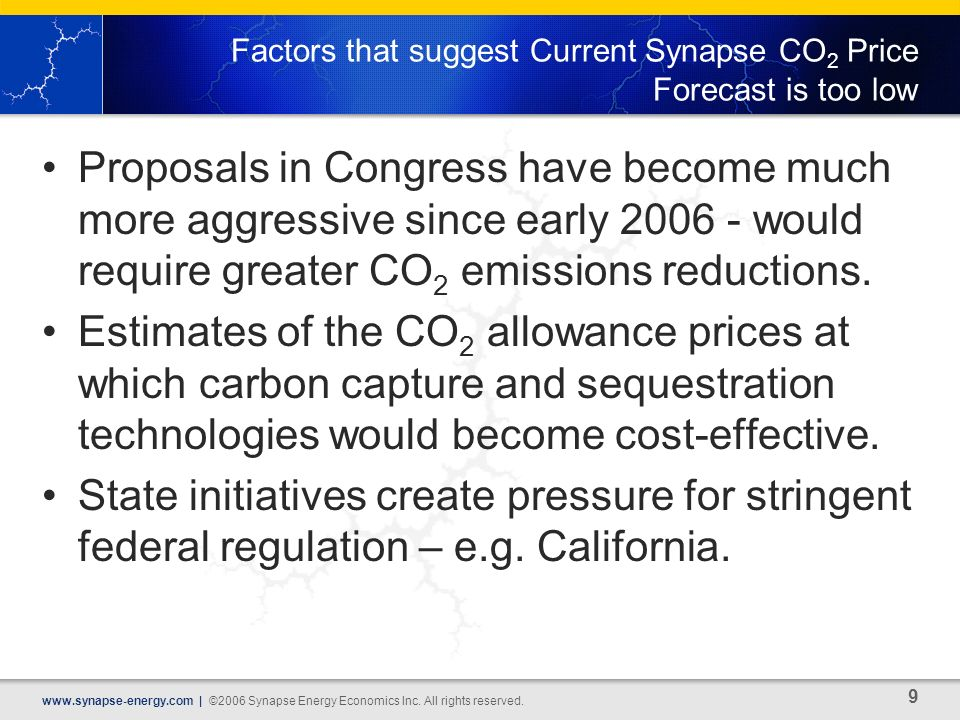 9 www.synapse-energy.com | ©2006 Synapse Energy Economics Inc. All rights reserved. Factors that suggest Current Synapse CO 2 Price Forecast is too lo