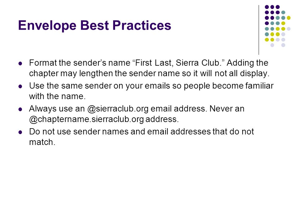 Envelope Best Practices Format the senders name First Last, Sierra Club. Adding the chapter may lengthen the sender name so it will not all display. U
