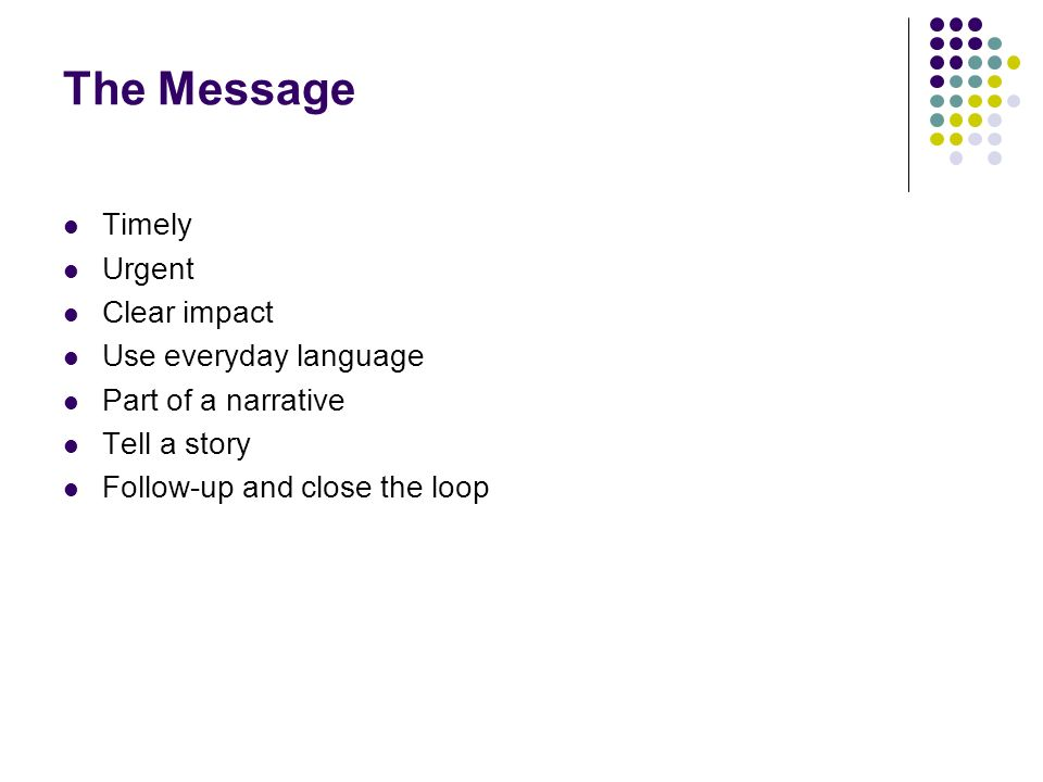 The Message Timely Urgent Clear impact Use everyday language Part of a narrative Tell a story Follow-up and close the loop