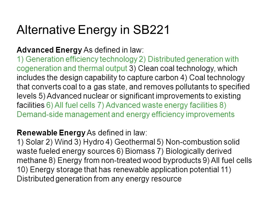 Alternative Energy in SB221 Advanced Energy As defined in law: 1) Generation efficiency technology 2) Distributed generation with cogeneration and thermal output 3) Clean coal technology, which includes the design capability to capture carbon 4) Coal technology that converts coal to a gas state, and removes pollutants to specified levels 5) Advanced nuclear or significant improvements to existing facilities 6) All fuel cells 7) Advanced waste energy facilities 8) Demand-side management and energy efficiency improvements Renewable Energy As defined in law: 1) Solar 2) Wind 3) Hydro 4) Geothermal 5) Non-combustion solid waste fueled energy sources 6) Biomass 7) Biologically derived methane 8) Energy from non-treated wood byproducts 9) All fuel cells 10) Energy storage that has renewable application potential 11) Distributed generation from any energy resource