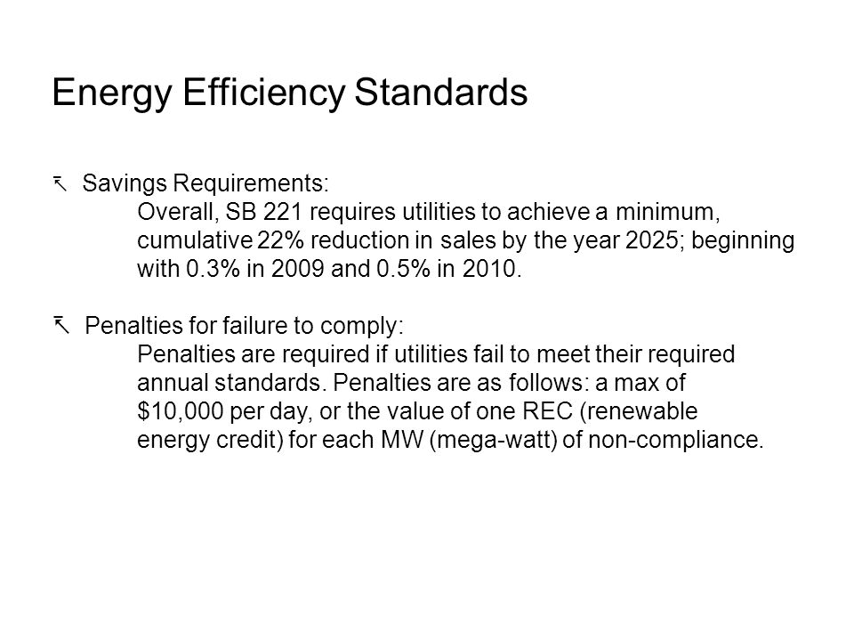 Energy Efficiency Standards Savings Requirements: Overall, SB 221 requires utilities to achieve a minimum, cumulative 22% reduction in sales by the year 2025; beginning with 0.3% in 2009 and 0.5% in 2010.