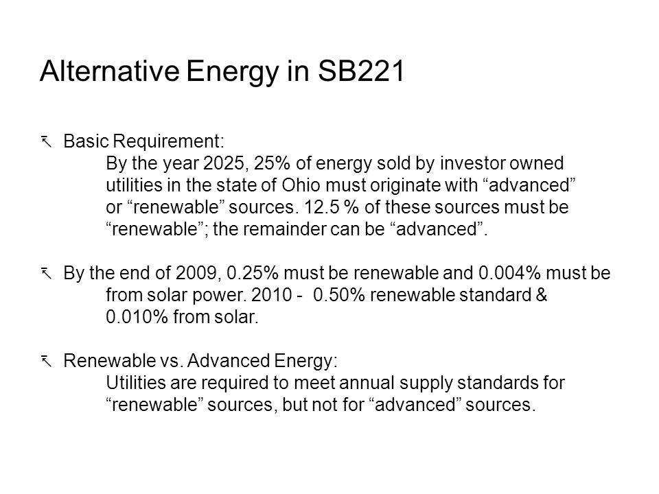 Alternative Energy in SB221 Basic Requirement: By the year 2025, 25% of energy sold by investor owned utilities in the state of Ohio must originate with advanced or renewable sources.