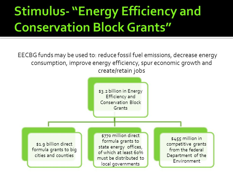 EECBG funds may be used to: reduce fossil fuel emissions, decrease energy consumption, improve energy efficiency, spur economic growth and create/retain jobs $3.2 billion in Energy Efficiency and Conservation Block Grants $1.9 billion direct formula grants to big cities and counties $770 million direct formula grants to state energy offices, of which at least 60% must be distributed to local governments $455 million in competitive grants from the federal Department of the Environment