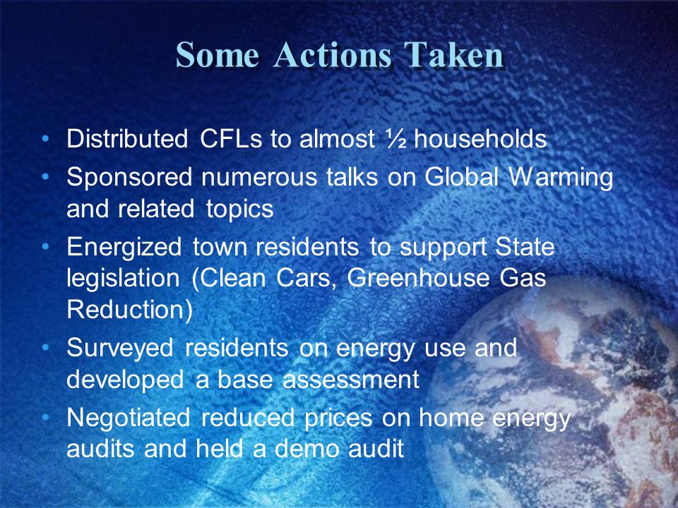 Some Actions Taken Distributed CFLs to almost ½ households Sponsored numerous talks on Global Warming and related topics Energized town residents to support State legislation (Clean Cars, Greenhouse Gas Reduction) Surveyed residents on energy use and developed a base assessment Negotiated reduced prices on home energy audits and held a demo audit