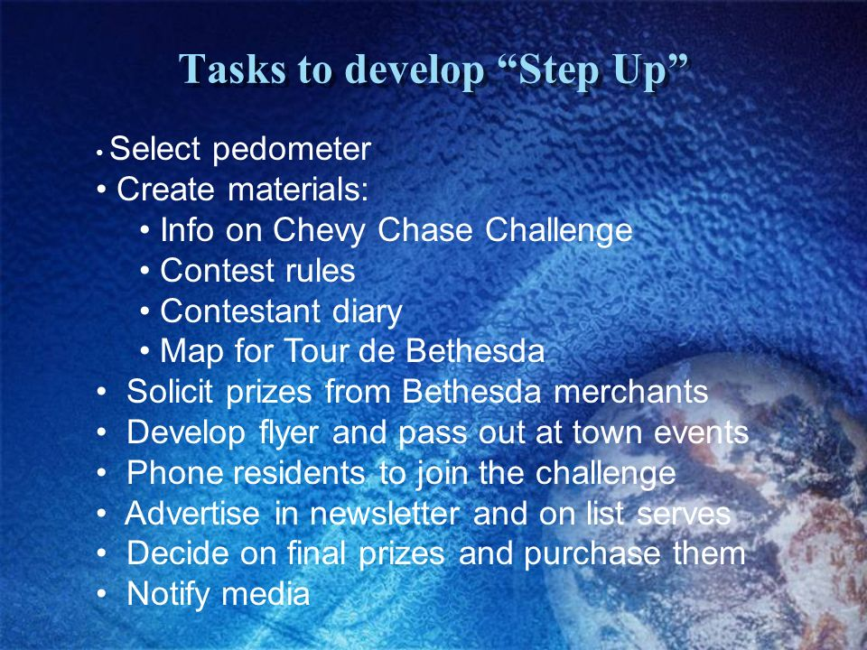 Tasks to develop Step Up Select pedometer Create materials: Info on Chevy Chase Challenge Contest rules Contestant diary Map for Tour de Bethesda Solicit prizes from Bethesda merchants Develop flyer and pass out at town events Phone residents to join the challenge Advertise in newsletter and on list serves Decide on final prizes and purchase them Notify media