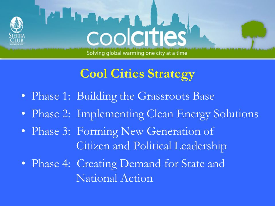 Cool Cities Strategy Phase 1: Building the Grassroots Base Phase 2: Implementing Clean Energy Solutions Phase 3: Forming New Generation of Citizen and Political Leadership Phase 4: Creating Demand for State and National Action