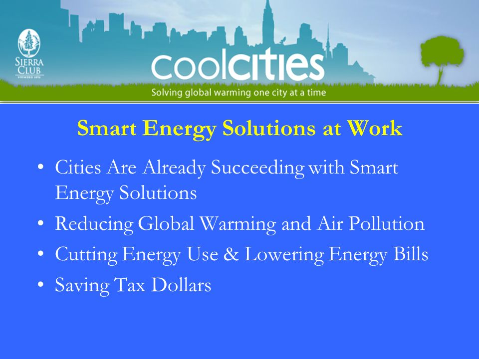 Smart Energy Solutions at Work Cities Are Already Succeeding with Smart Energy Solutions Reducing Global Warming and Air Pollution Cutting Energy Use & Lowering Energy Bills Saving Tax Dollars