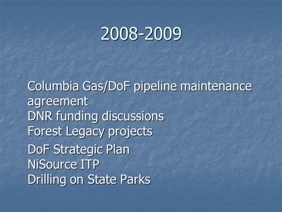 2008-2009 Columbia Gas/DoF pipeline maintenance agreement DNR funding discussions Forest Legacy projects DoF Strategic Plan NiSource ITP Drilling on State Parks