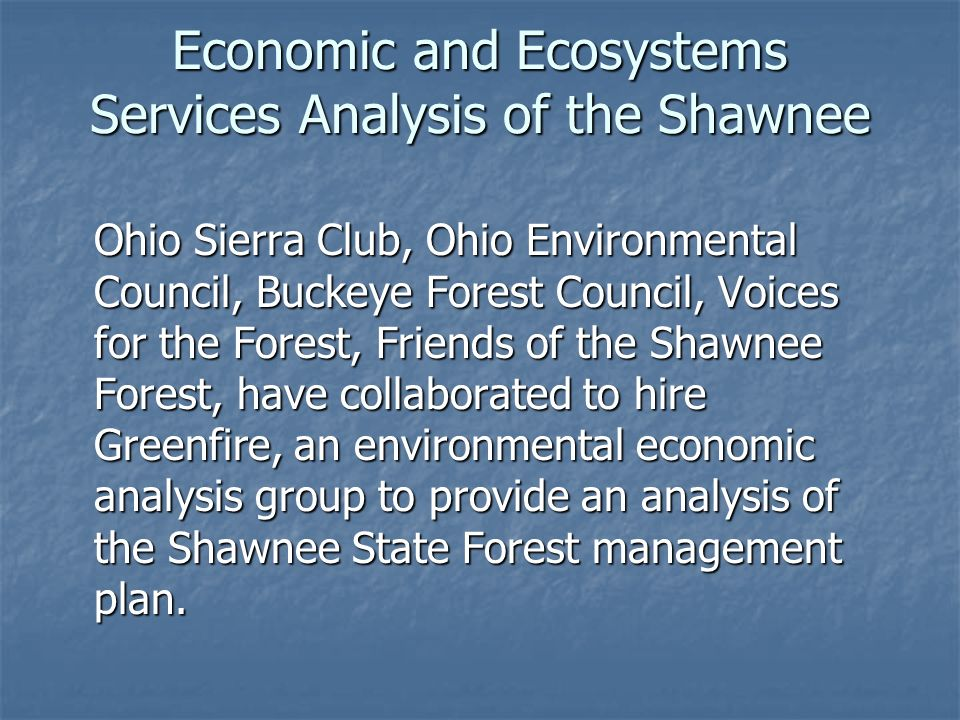 Economic and Ecosystems Services Analysis of the Shawnee Ohio Sierra Club, Ohio Environmental Council, Buckeye Forest Council, Voices for the Forest, Friends of the Shawnee Forest, have collaborated to hire Greenfire, an environmental economic analysis group to provide an analysis of the Shawnee State Forest management plan.