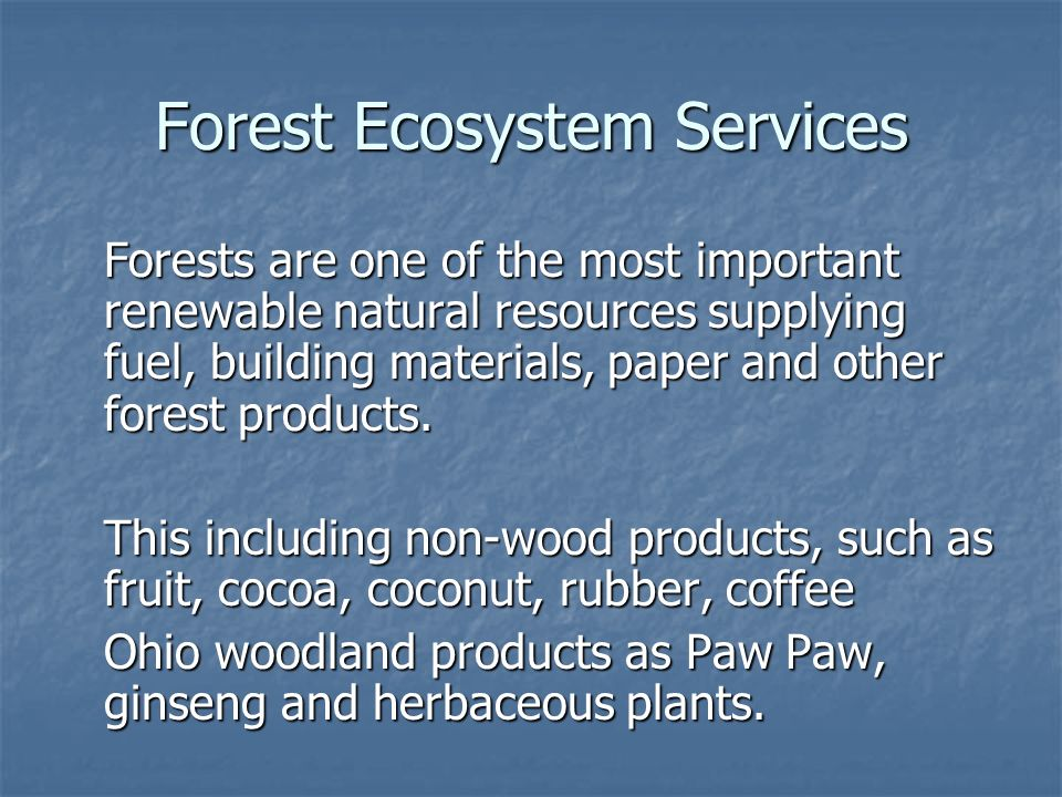 Forest Ecosystem Services Forests are one of the most important renewable natural resources supplying fuel, building materials, paper and other forest products.
