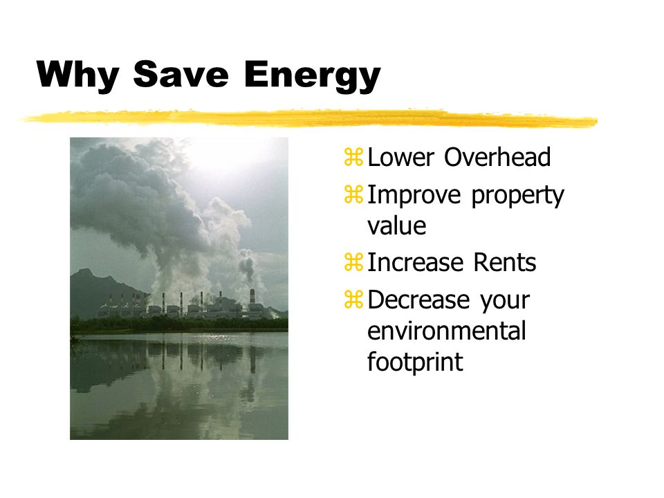 Why Save Energy z Lower Overhead z Improve property value z Increase Rents z Decrease your environmental footprint