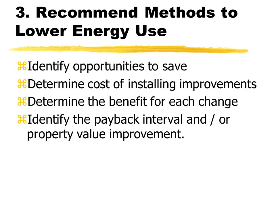 3. Recommend Methods to Lower Energy Use zIdentify opportunities to save zDetermine cost of installing improvements zDetermine the benefit for each ch