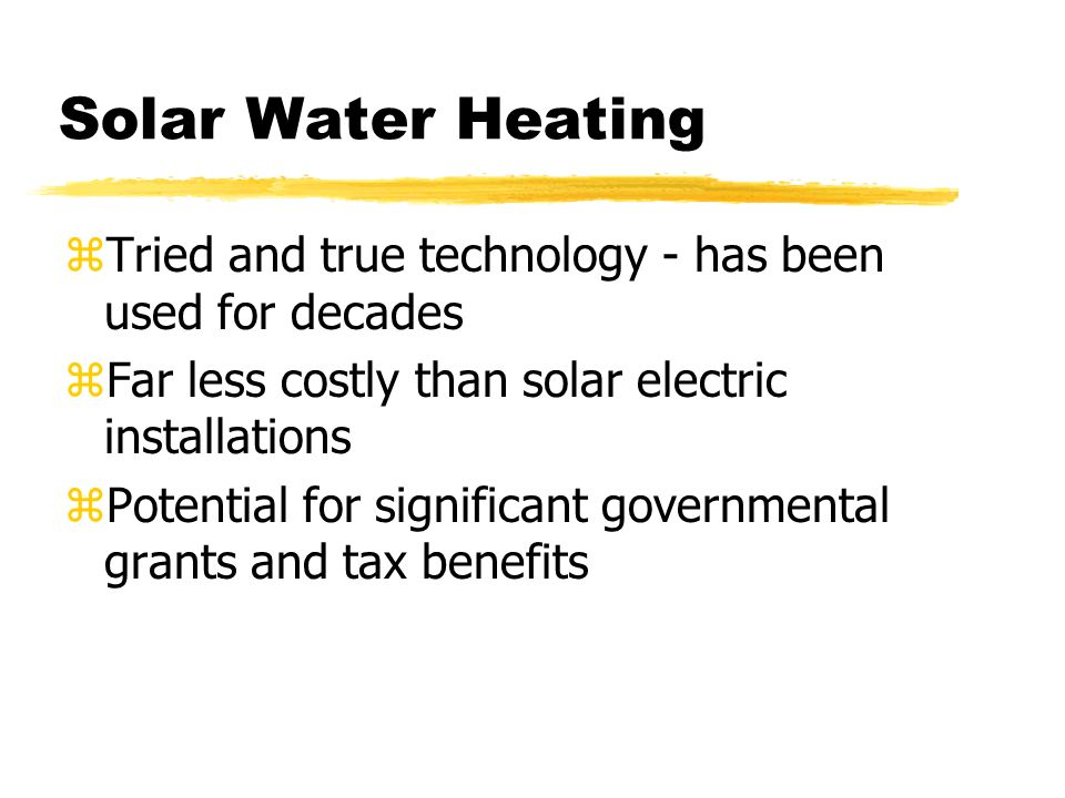 Solar Water Heating zTried and true technology - has been used for decades zFar less costly than solar electric installations zPotential for significant governmental grants and tax benefits