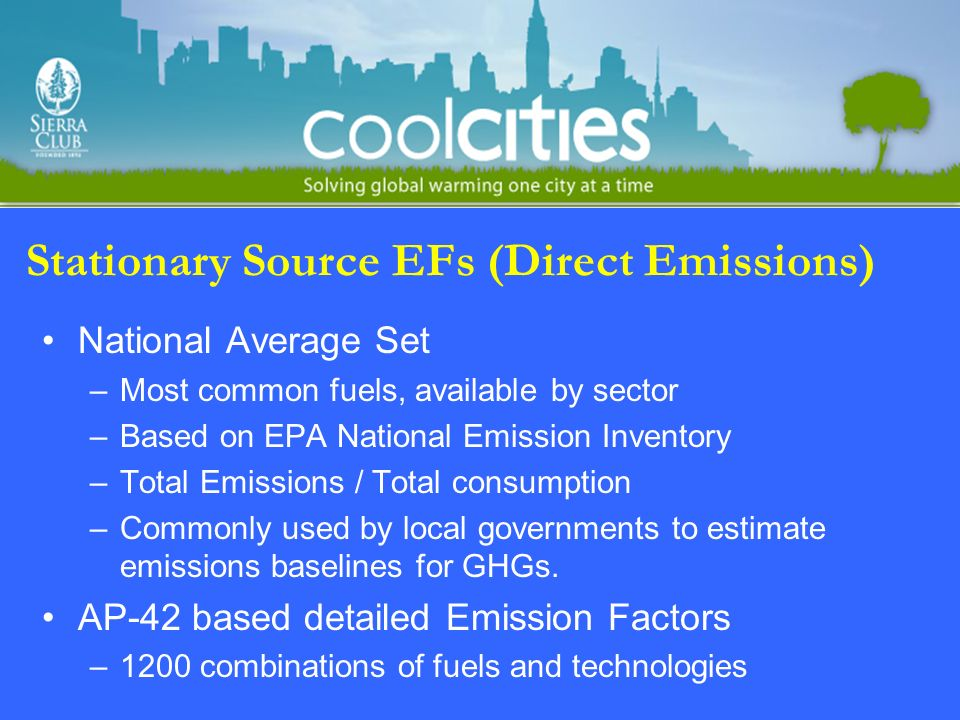 Stationary Source EFs (Direct Emissions) National Average Set –Most common fuels, available by sector –Based on EPA National Emission Inventory –Total Emissions / Total consumption –Commonly used by local governments to estimate emissions baselines for GHGs.