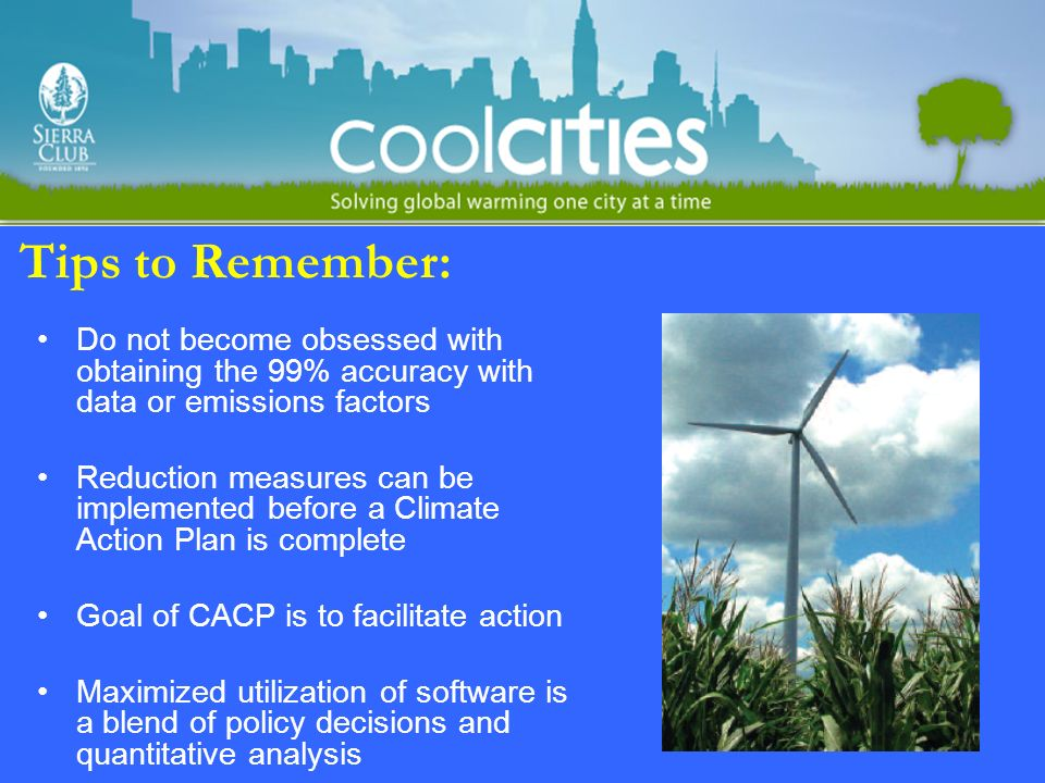 Tips to Remember: Do not become obsessed with obtaining the 99% accuracy with data or emissions factors Reduction measures can be implemented before a Climate Action Plan is complete Goal of CACP is to facilitate action Maximized utilization of software is a blend of policy decisions and quantitative analysis