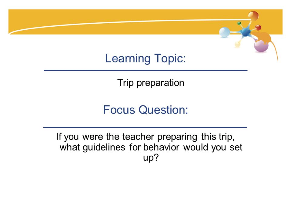Learning Topic: Trip preparation Focus Question: If you were the teacher preparing this trip, what guidelines for behavior would you set up?