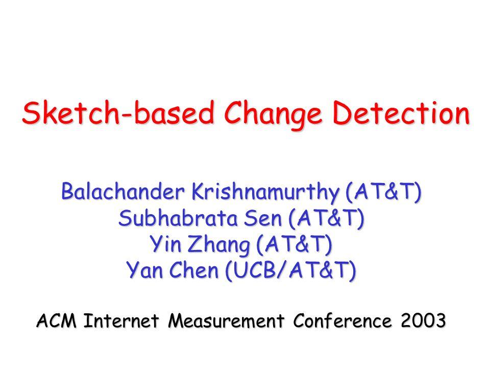 Sketch-based Change Detection Balachander Krishnamurthy (AT&T) Subhabrata Sen (AT&T) Yin Zhang (AT&T) Yan Chen (UCB/AT&T) ACM Internet Measurement Conference 2003