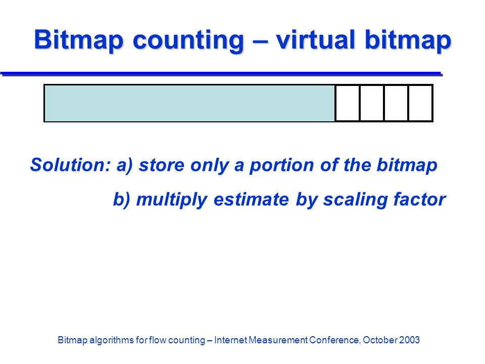 Bitmap algorithms for flow counting – Internet Measurement Conference, October 2003 Bitmap counting – virtual bitmap Solution: a) store only a portion