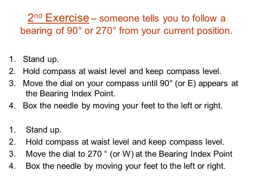 2 nd Exercise – someone tells you to follow a bearing of 90° or 270° from your current position. 1. Stand up. 2. Hold compass at waist level and keep