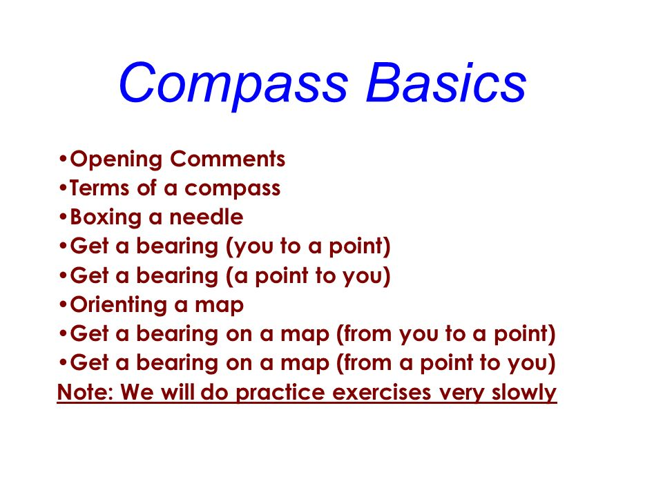 Compass Basics Opening Comments Terms of a compass Boxing a needle Get a bearing (you to a point) Get a bearing (a point to you) Orienting a map Get a