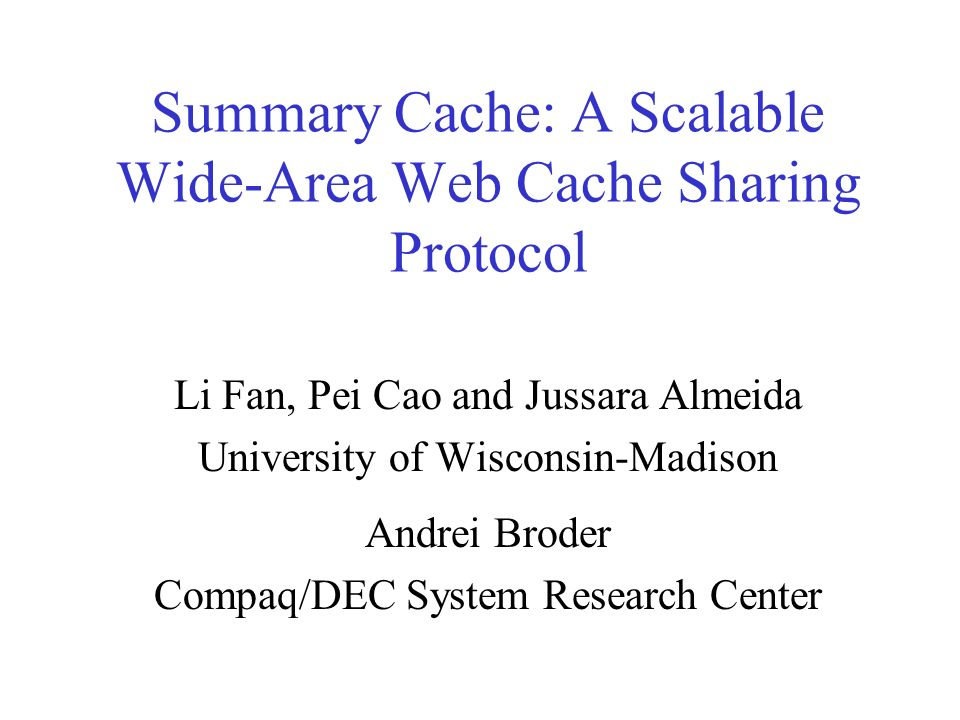 Summary Cache: A Scalable Wide-Area Web Cache Sharing Protocol Li Fan, Pei Cao and Jussara Almeida University of Wisconsin-Madison Andrei Broder Compaq/DEC System Research Center