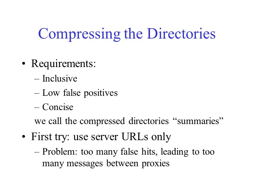 Compressing the Directories Requirements: –Inclusive –Low false positives –Concise we call the compressed directories summaries First try: use server URLs only –Problem: too many false hits, leading to too many messages between proxies