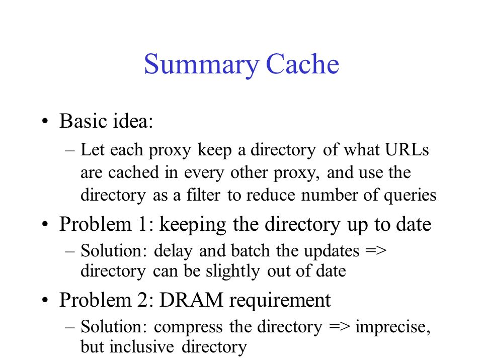 Errors Tolerated Suppose A and B share caches, A has a request for URL r that misses in A, –false misses: r is cached at B, but A didnt know Effect: lower total cache hit ratio –false hits: r is not cached at B, but A thought it is Effect: wasted query messages –stale hits: r is cached at B, but Bs copy is stale Effect: wasted query messages