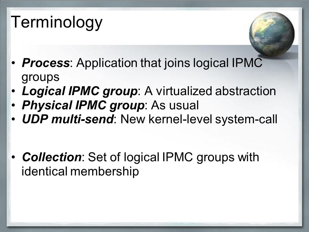 Terminology Process: Application that joins logical IPMC groups Logical IPMC group: A virtualized abstraction Physical IPMC group: As usual UDP multi-send: New kernel-level system-call Collection: Set of logical IPMC groups with identical membership