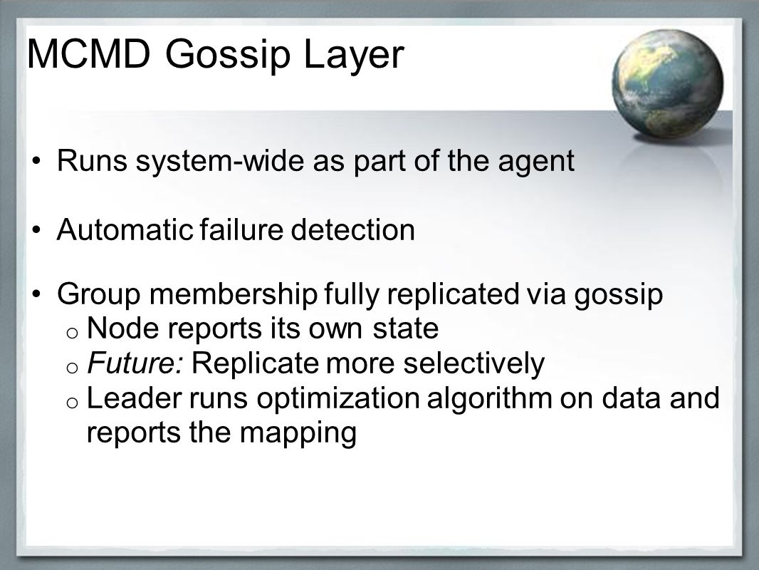Runs system-wide as part of the agent Automatic failure detection Group membership fully replicated via gossip o Node reports its own state o Future: Replicate more selectively o Leader runs optimization algorithm on data and reports the mapping MCMD Gossip Layer