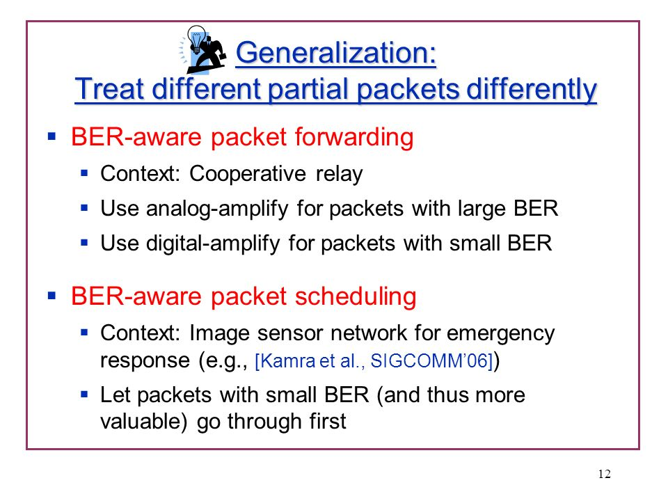 Generalization: Treat different partial packets differently BER-aware packet forwarding Context: Cooperative relay Use analog-amplify for packets with large BER Use digital-amplify for packets with small BER BER-aware packet scheduling Context: Image sensor network for emergency response (e.g., [Kamra et al., SIGCOMM06] ) Let packets with small BER (and thus more valuable) go through first 12