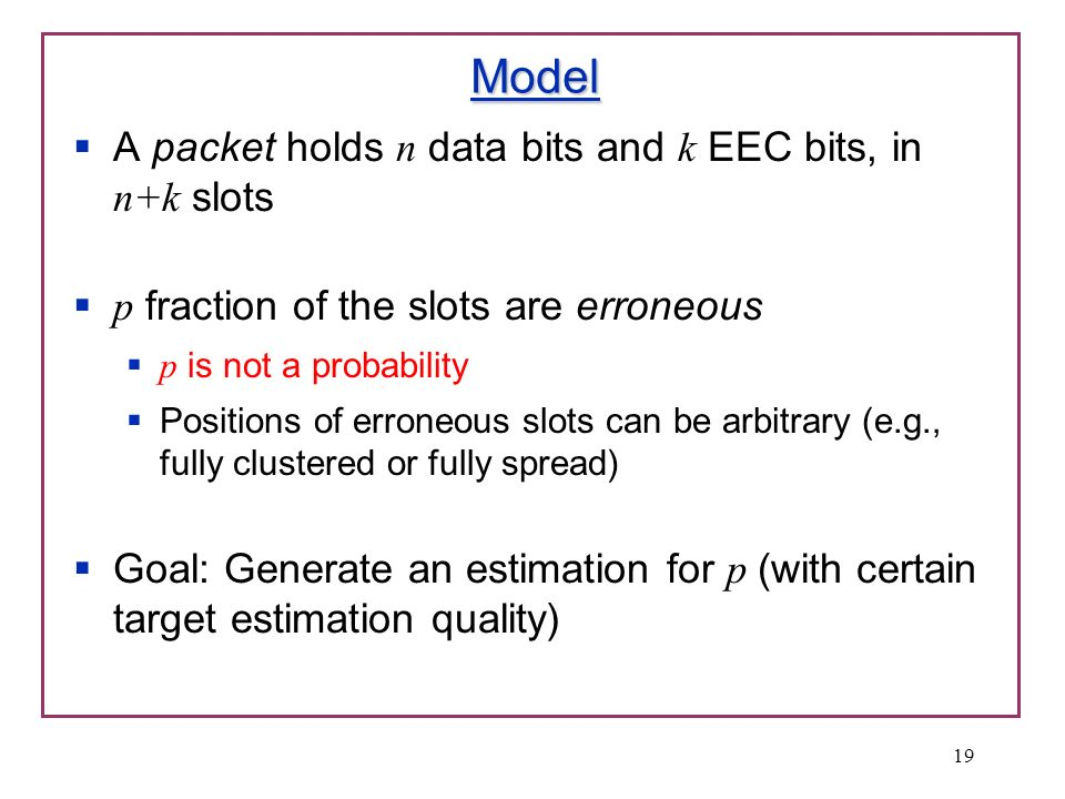 Model A packet holds n data bits and k EEC bits, in n+k slots p fraction of the slots are erroneous p is not a probability Positions of erroneous slot