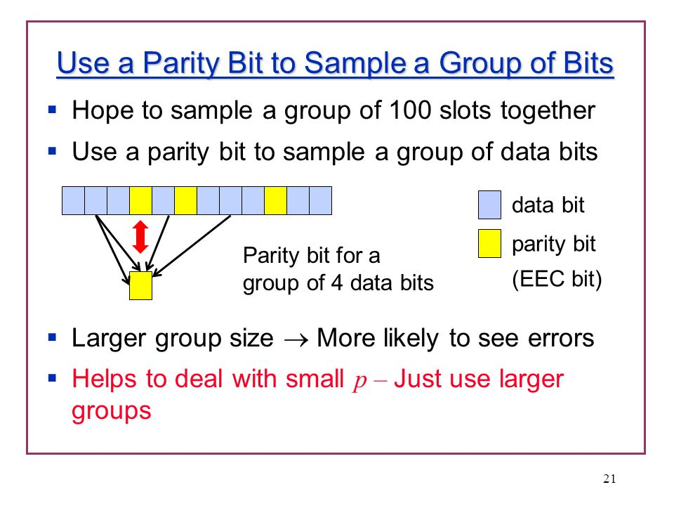 Use a Parity Bit to Sample a Group of Bits Hope to sample a group of 100 slots together Use a parity bit to sample a group of data bits Larger group size More likely to see errors Helps to deal with small p – Just use larger groups 21 Parity bit for a group of 4 data bits data bit parity bit (EEC bit)
