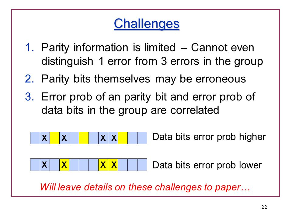 Challenges 1.Parity information is limited -- Cannot even distinguish 1 error from 3 errors in the group 2.Parity bits themselves may be erroneous 3.E