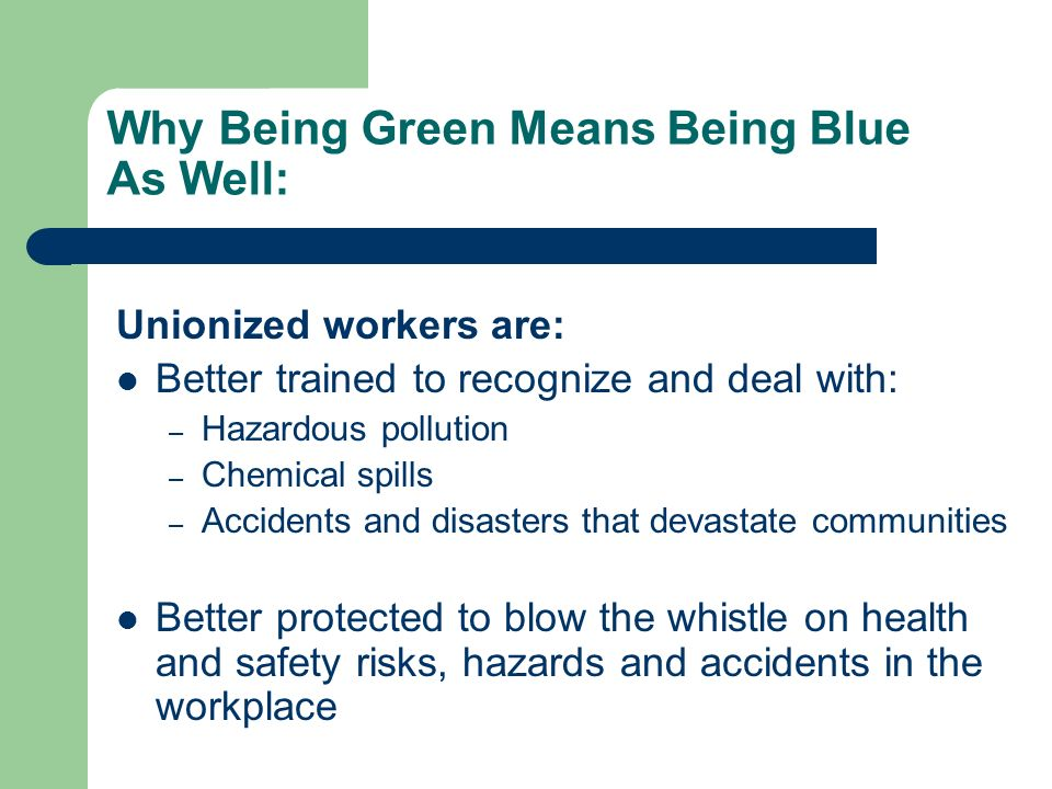 Why Being Green Means Being Blue As Well: Unionized workers are: Better trained to recognize and deal with: – Hazardous pollution – Chemical spills – Accidents and disasters that devastate communities Better protected to blow the whistle on health and safety risks, hazards and accidents in the workplace