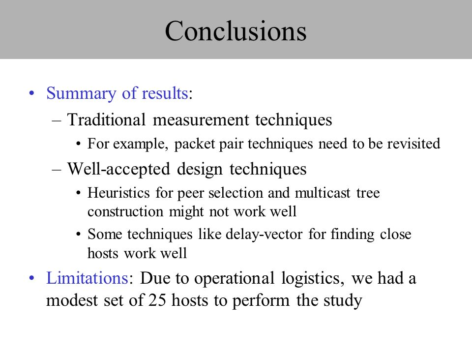Conclusions Summary of results: –Traditional measurement techniques For example, packet pair techniques need to be revisited –Well-accepted design techniques Heuristics for peer selection and multicast tree construction might not work well Some techniques like delay-vector for finding close hosts work well Limitations: Due to operational logistics, we had a modest set of 25 hosts to perform the study