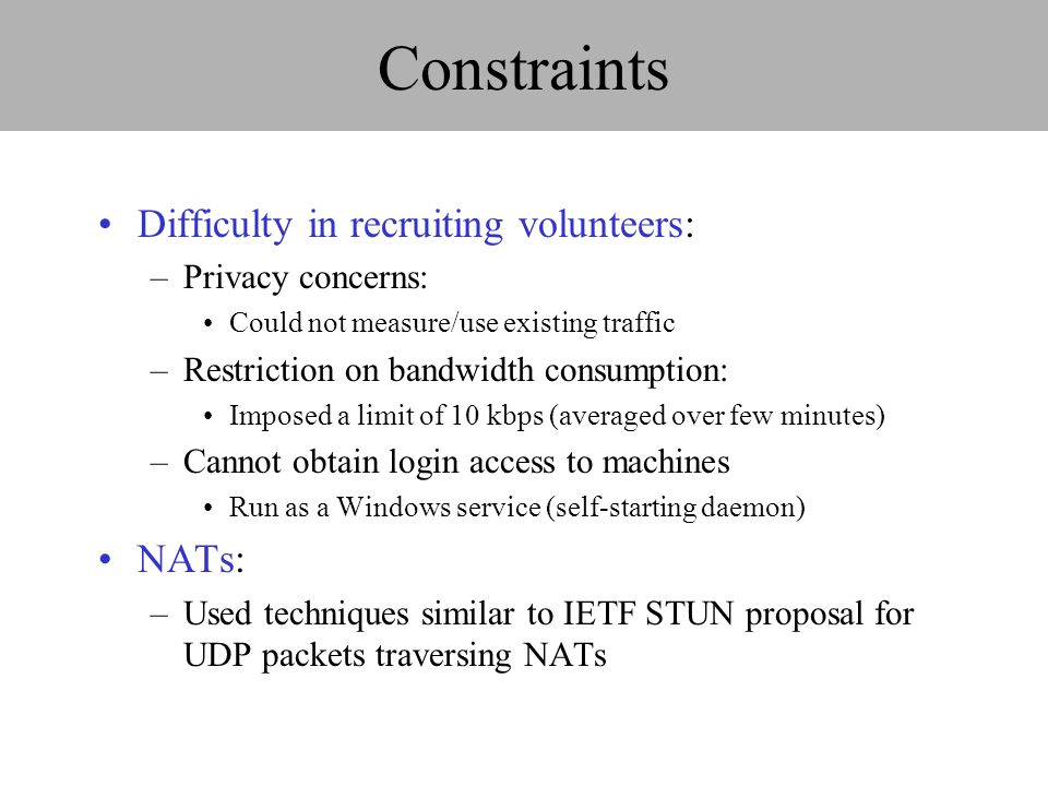 Constraints Difficulty in recruiting volunteers: –Privacy concerns: Could not measure/use existing traffic –Restriction on bandwidth consumption: Imposed a limit of 10 kbps (averaged over few minutes) –Cannot obtain login access to machines Run as a Windows service (self-starting daemon) NATs: –Used techniques similar to IETF STUN proposal for UDP packets traversing NATs