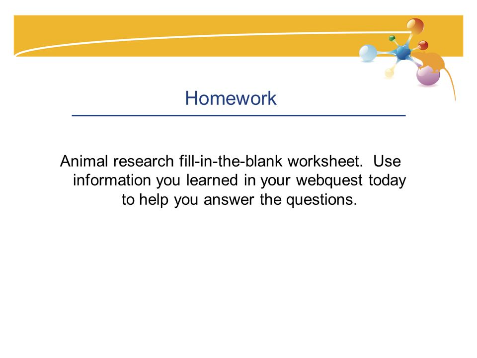 Homework Animal research fill-in-the-blank worksheet. Use information you learned in your webquest today to help you answer the questions.