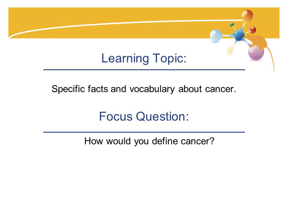 Learning Topic: Specific facts and vocabulary about cancer.