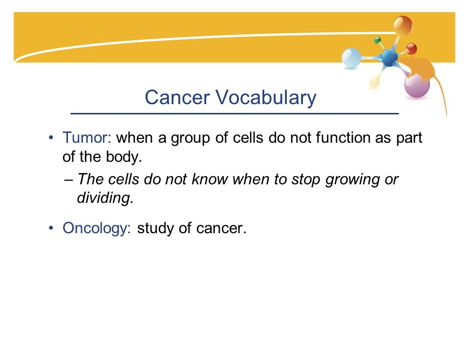 Cancer Vocabulary Tumor: when a group of cells do not function as part of the body.
