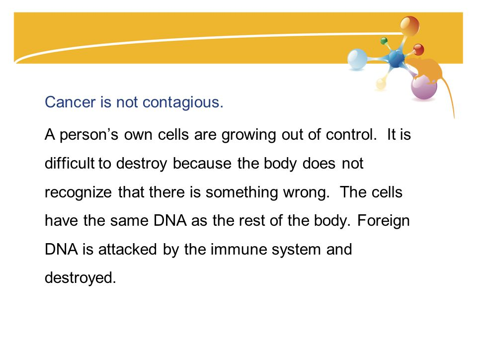 Cancer is not contagious. A persons own cells are growing out of control.