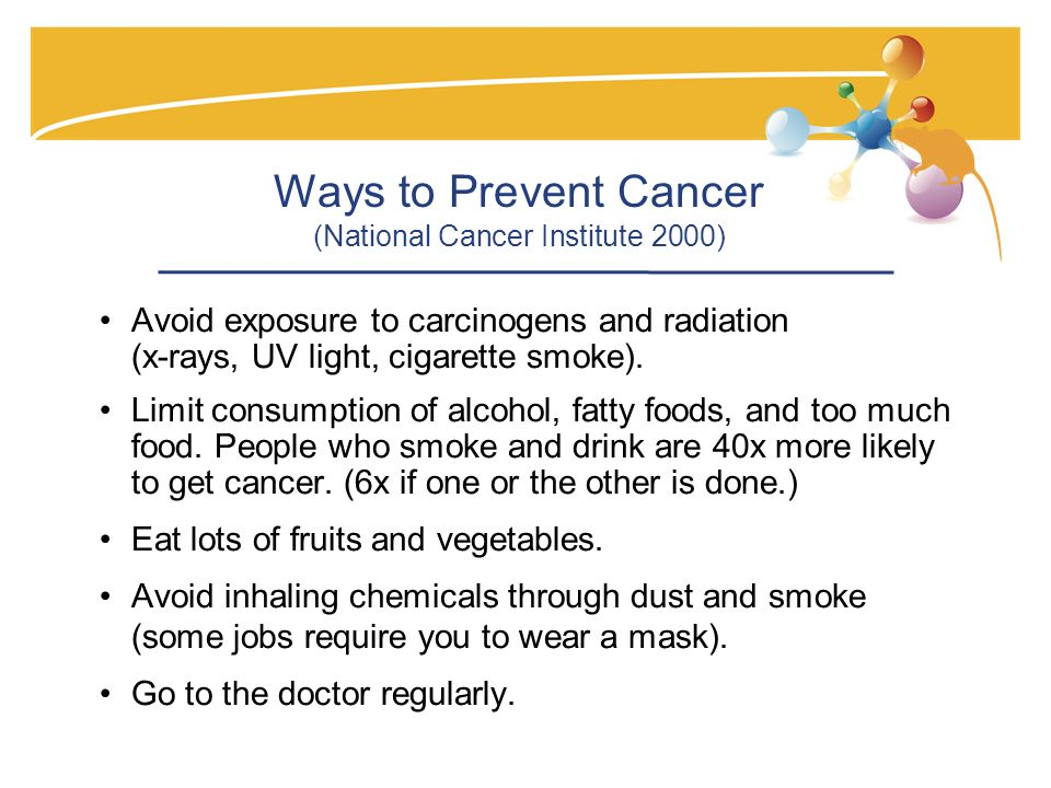 Ways to Prevent Cancer (National Cancer Institute 2000) Avoid exposure to carcinogens and radiation (x-rays, UV light, cigarette smoke).