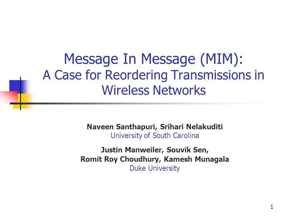 1 Message In Message (MIM): A Case for Reordering Transmissions in Wireless Networks Naveen Santhapuri, Srihari Nelakuditi University of South Carolin
