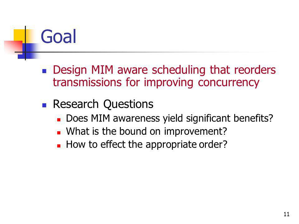 11 Goal Design MIM aware scheduling that reorders transmissions for improving concurrency Research Questions Does MIM awareness yield significant bene