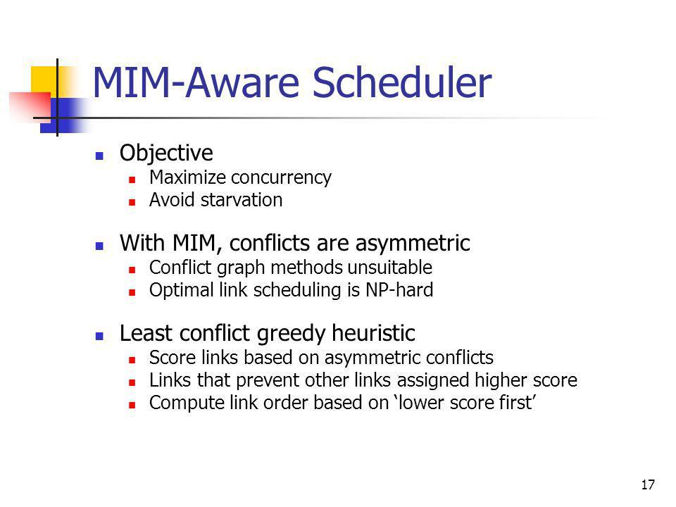 17 MIM-Aware Scheduler Objective Maximize concurrency Avoid starvation With MIM, conflicts are asymmetric Conflict graph methods unsuitable Optimal li