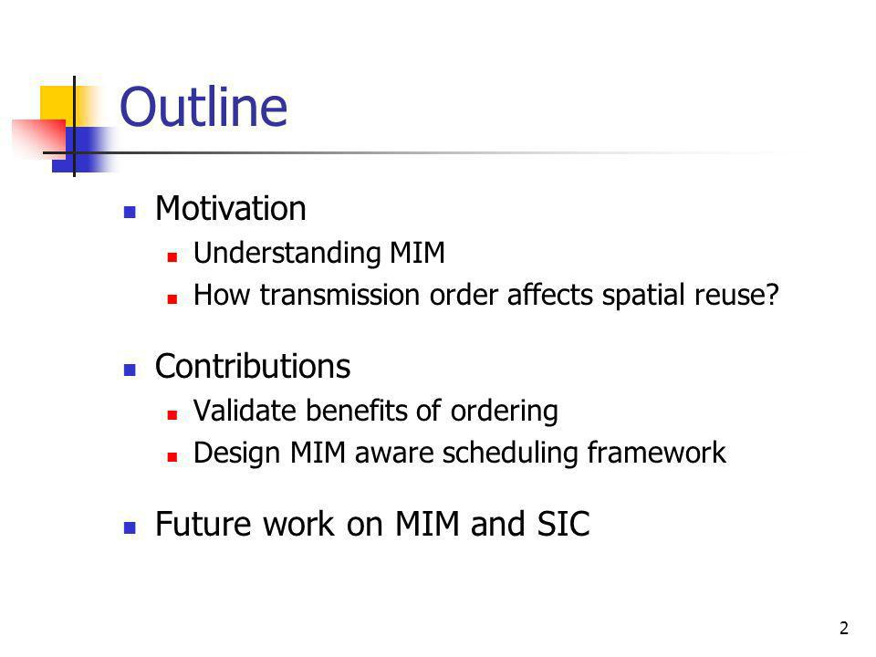 2 Outline Motivation Understanding MIM How transmission order affects spatial reuse? Contributions Validate benefits of ordering Design MIM aware sche