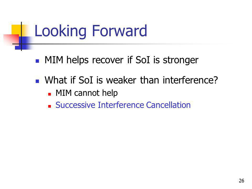 26 Looking Forward MIM helps recover if SoI is stronger What if SoI is weaker than interference? MIM cannot help Successive Interference Cancellation